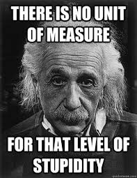 There is no unit of measure For that level of stupidity ... via Relatably.com