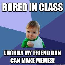 Bored in class luckily my friend dan can make memes! - Success Kid ... via Relatably.com