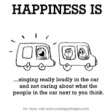 Happiness is, singing really loudly in the car. - You Happy, I Happy