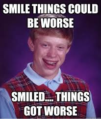 smile things could be worse smiled.... things got worse - Bad Luck ... via Relatably.com
