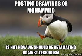 Posting drawings of Mohammed is not how we should be retaliating ... via Relatably.com