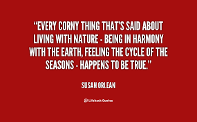 Every corny thing that's said about living with nature - being in ...