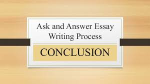 ask and answer essay writing process conclusion conclusion 1 ask and answer essay writing process conclusion