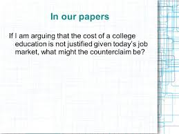 the argumentative essay introducing argument the counterclaim 12 in our papers if i am arguing that the cost of a college education is not justified given today s job market what might the counterclaim be