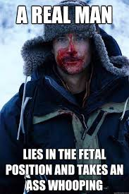 A real man lies in the fetal position and takes an ass whooping ... via Relatably.com