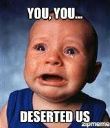 desertion | You, you... deserted us - WeKnowMemes via Relatably.com