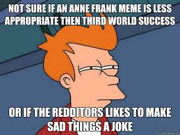 not sure if an anne frank meme is less appropriate then third ... via Relatably.com