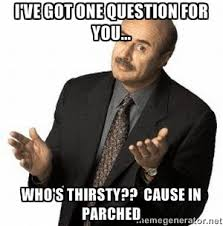 I've got one question for you... Who's thirsty?? Cause in Parched ... via Relatably.com