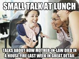 small talk at lunch Talks about how mother-in-law died in a house ... via Relatably.com
