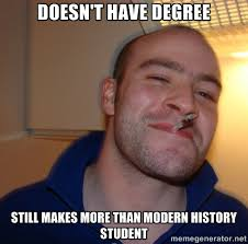 doesn't have degree still makes more than modern history student ... via Relatably.com