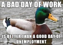 Bad day of work is better than a good day of unemployment ... I ... via Relatably.com