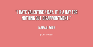 I hate Valentine's day. It is a day for nothing but disappointment ... via Relatably.com