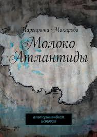 <b>Маргарита Макарова</b>, <b>Молоко Атлантиды</b>. Альтернативная ...