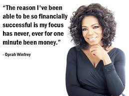 The reason I've been able to be so financially successful is my focus has never, ever for one minute been money. - Oprah Winfrey