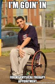 i'm goin' in for my physical therapy appointment - Drake ... via Relatably.com