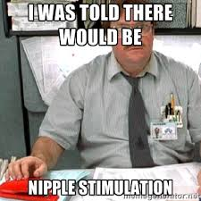 I was told there would be Nipple stimulation - milton | Meme Generator via Relatably.com