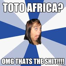 Toto Africa? OMG Thats The Shit!!!! - Annoying Facebook Girl ... via Relatably.com
