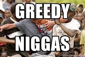 Greedy Niggas - Black Guys Are Real Mad | Meme Generator via Relatably.com
