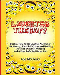 Laughter Therapy: Discover How To Use Laughter And Humor For ...