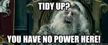 Tidy up? You have no power here! - You have no power here - quickmeme via Relatably.com