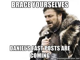 Brace yourselves Daniel's fast posts are coming - Brace yourself ... via Relatably.com