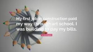 ty pennington quote my first job in construction paid my way ty pennington quote my first job in construction paid my way through art school