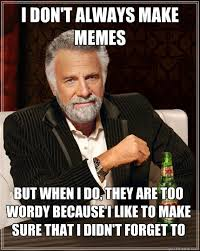 I don't always make memes But when I do, they are too wordy ... via Relatably.com
