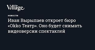 <b>Иван Вырыпаев</b> откроет бюро «Okko Театр». Оно будет снимать ...