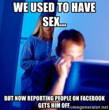 We used to have sex... But now reporting people on facebook gets ... via Relatably.com