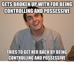 gets broken up with for being controlling and possessive tries to ... via Relatably.com
