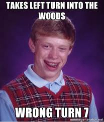 takes left turn into the woods Wrong turn 7 - Bad luck Brian meme ... via Relatably.com