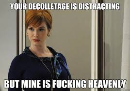 your decolletage is distracting but mine is fucking heavenly ... via Relatably.com