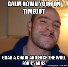 calm down your on timeout grab a chair and face the wall for 15 ... via Relatably.com