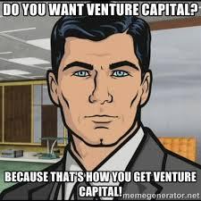 DO YOU WANT VENTURE CAPITAL? BECAUSE THAT'S HOW YOU GET VENTURE ... via Relatably.com