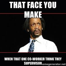 That face you make When that one co-worker think they supervisor ... via Relatably.com