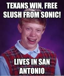 texans win, free slush from sonic! lives in san antonio - Bad Luck ... via Relatably.com