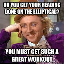 Oh you get your reading done on the elliptical? You must get such ... via Relatably.com