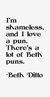 Beth Ditto quote: I'm shameless, and I love a pun