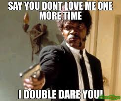say you dont love me one more time i double dare you! meme - Say ... via Relatably.com