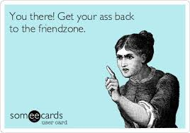 You there! Get your ass back to the friendzone. | Tabitude | Pinterest via Relatably.com