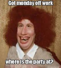 Meme Maker - Got monday off work where is the party at? Meme Maker! via Relatably.com