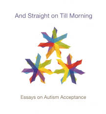 Rethinking social conventions in light of autism is precisely the goal of another just published ebook called And Straight On Till Morning  Essays on Autism