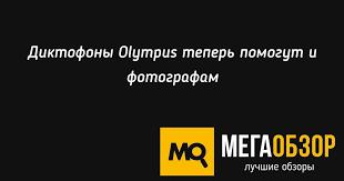<b>Диктофоны Olympus</b> теперь помогут и фотографам - MegaObzor