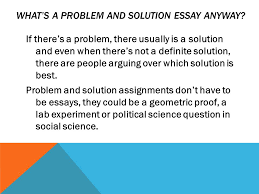 a guide to problem and solution essays how to argue your solution  whats a problem and solution essay anyway if theres a problem there usually is