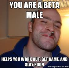 You are a beta male Helps you work out, get game, and slay poon ... via Relatably.com