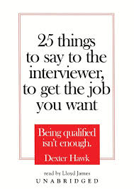 things to say to the interviewer to get the job you want 25 things to say to the interviewer to get the job you want library binding dexter hawk lloyd james 9780786135004 com books