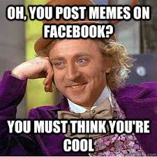 Oh, you post memes on facebook? You must think you're cool ... via Relatably.com