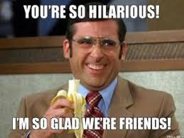 youre-so-hilarious-im-so-glad-were-friends-thumb.jpg via Relatably.com