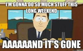 I'm gonna do so much stuff this long weekend aaaaaand it's gone ... via Relatably.com