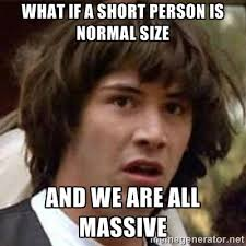 what if a short person is normal size and we are all massive ... via Relatably.com